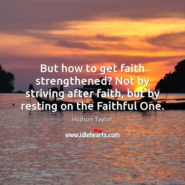 But how to get faith strengthened? Not by striving after faith, but Hudson Taylor Picture Quote
