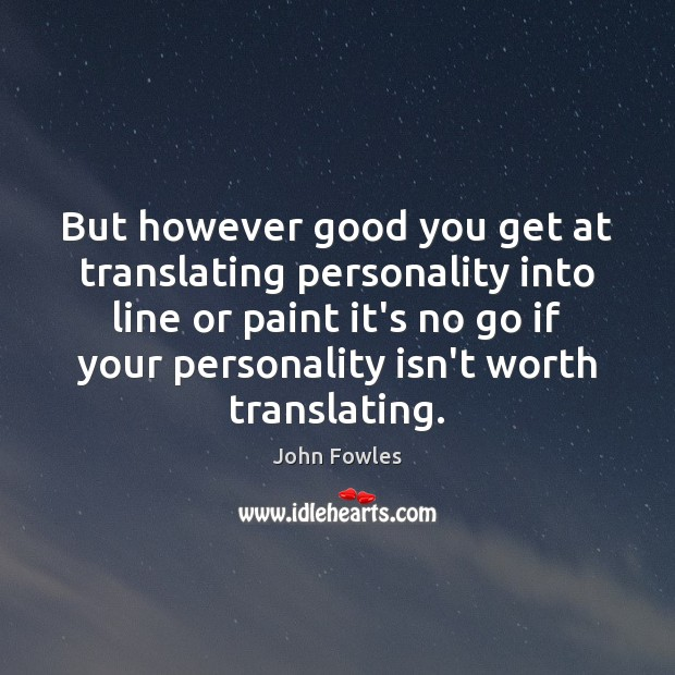 But however good you get at translating personality into line or paint John Fowles Picture Quote