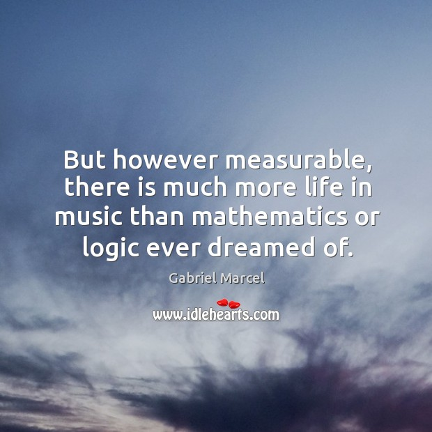 But however measurable, there is much more life in music than mathematics or logic ever dreamed of. Image