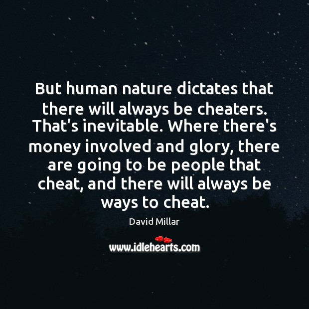 But human nature dictates that there will always be cheaters. That's inevitable. Nature Quotes Image