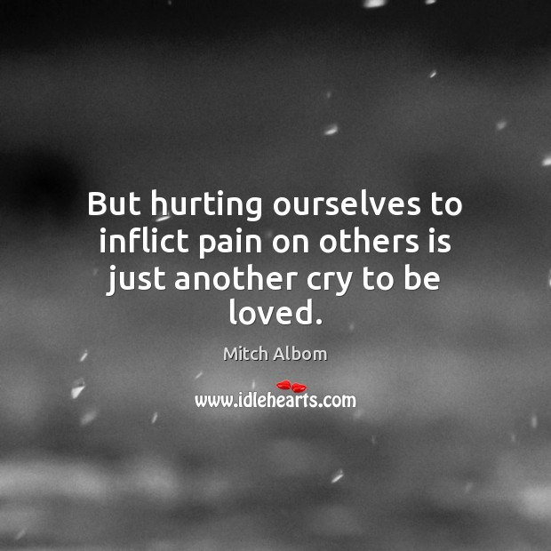 But hurting ourselves to inflict pain on others is just another cry to be loved. Mitch Albom Picture Quote