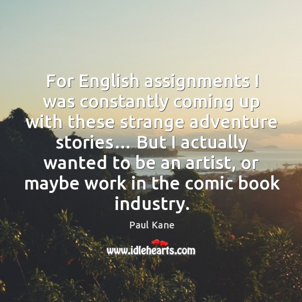 But I actually wanted to be an artist, or maybe work in the comic book industry. Paul Kane Picture Quote