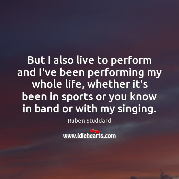 But I also live to perform and I've been performing my whole Ruben Studdard Picture Quote