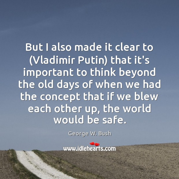 But I also made it clear to (Vladimir Putin) that it's important George W. Bush Picture Quote