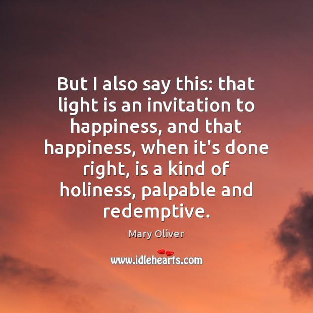 But I also say this: that light is an invitation to happiness, Mary Oliver Picture Quote