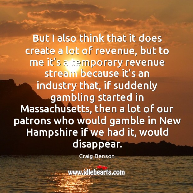 But I also think that it does create a lot of revenue, but to me it's a temporary revenue Craig Benson Picture Quote