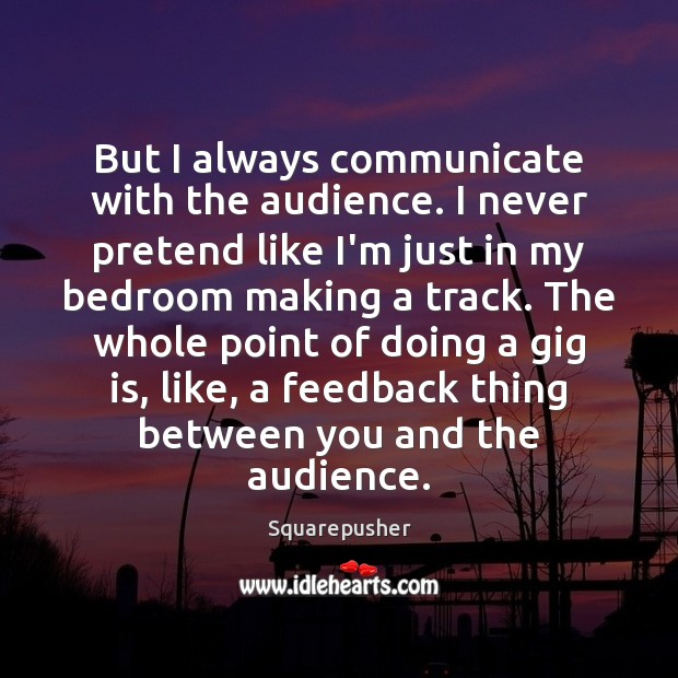 But I always communicate with the audience. I never pretend like I'm Pretend Quotes Image