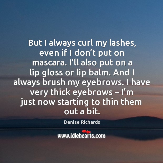 But I always curl my lashes, even if I don't put on mascara. I'll also put on a lip gloss or lip balm. Image