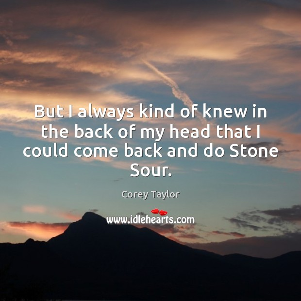But I always kind of knew in the back of my head that I could come back and do Stone Sour. Corey Taylor Picture Quote
