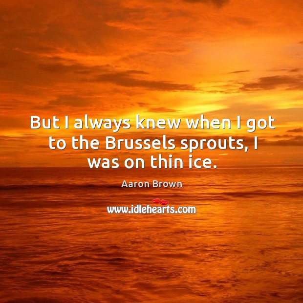 But I always knew when I got to the brussels sprouts, I was on thin ice. Image