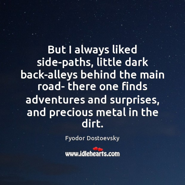 Image, But I always liked side-paths, little dark back-alleys behind the main road-