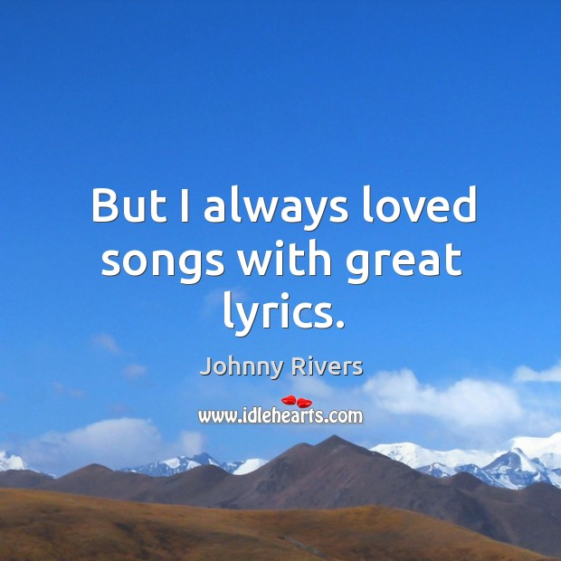 But I always loved songs with great lyrics. Johnny Rivers Picture Quote