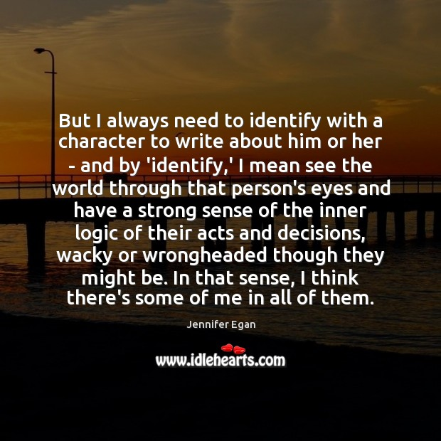 But I always need to identify with a character to write about Jennifer Egan Picture Quote