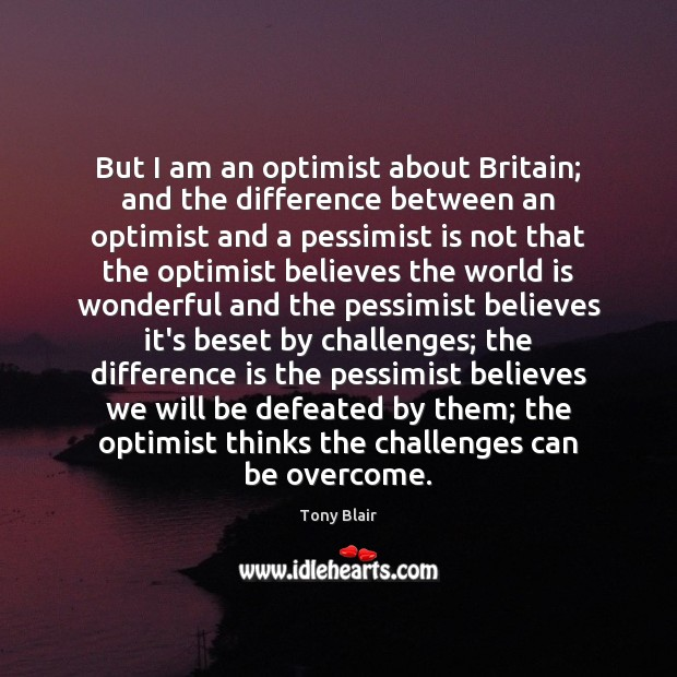 But I am an optimist about Britain; and the difference between an Image