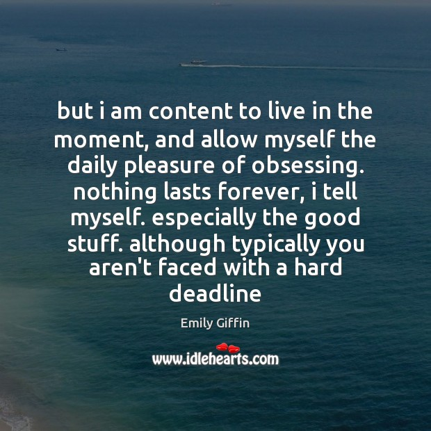 But i am content to live in the moment, and allow myself Image