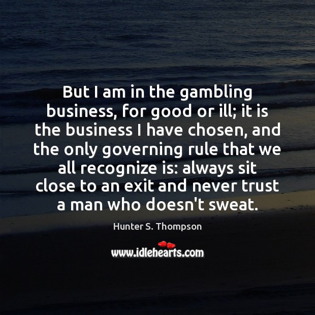 But I am in the gambling business, for good or ill; it Never Trust Quotes Image