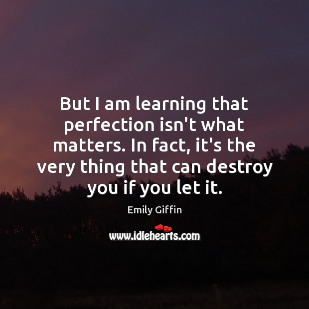 But I am learning that perfection isn't what matters. In fact, it's Image