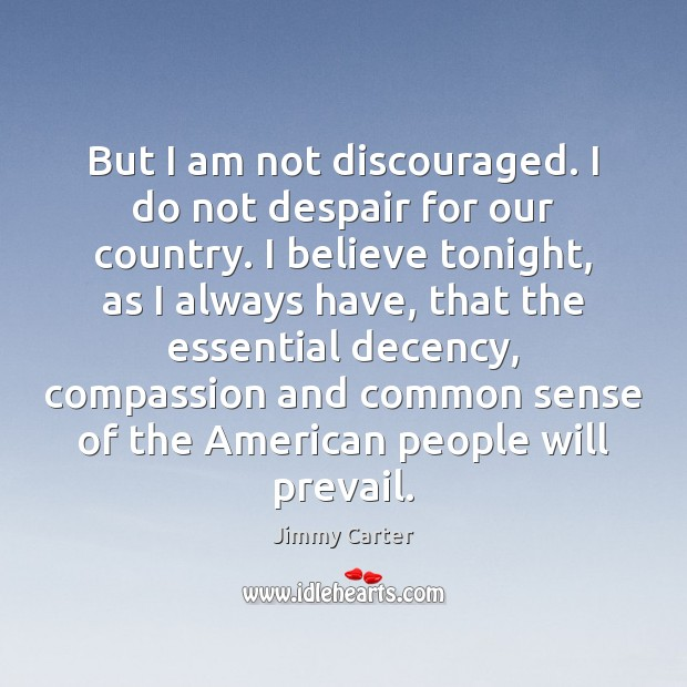 But I am not discouraged. I do not despair for our country. Image