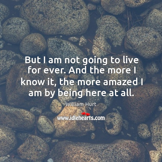 But I am not going to live for ever. And the more I know it, the more amazed I am by being here at all. William Hurt Picture Quote