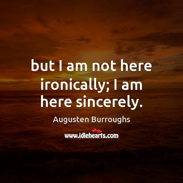 But I am not here ironically; I am here sincerely. Augusten Burroughs Picture Quote