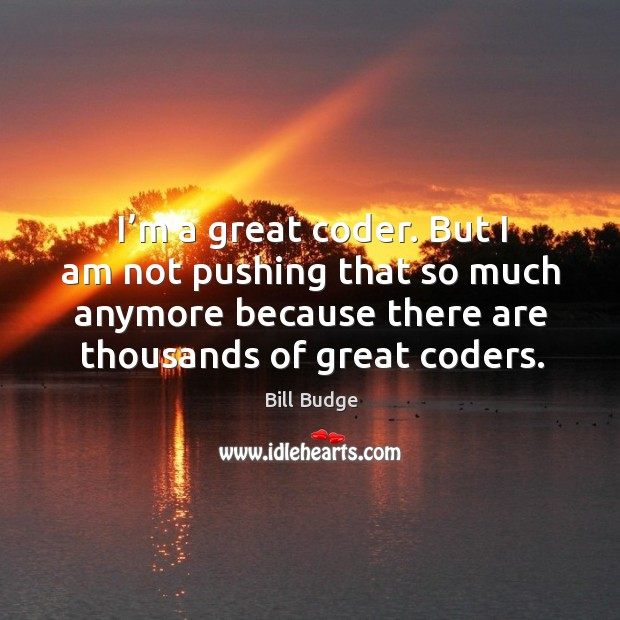 Image, But I am not pushing that so much anymore because there are thousands of great coders.
