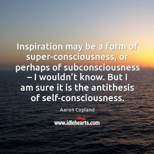 But I am sure it is the antithesis of self-consciousness. Image