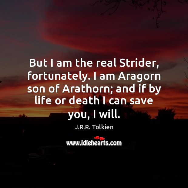 But I am the real Strider, fortunately. I am Aragorn son of J.R.R. Tolkien Picture Quote
