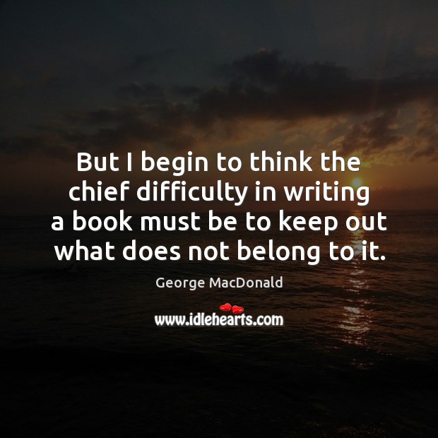 But I begin to think the chief difficulty in writing a book George MacDonald Picture Quote