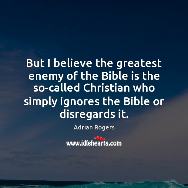 But I believe the greatest enemy of the Bible is the so-called Adrian Rogers Picture Quote