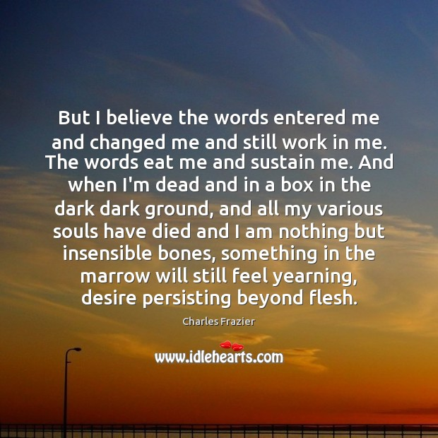 But I believe the words entered me and changed me and still Charles Frazier Picture Quote