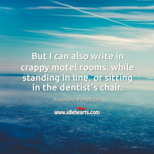 But I can also write in crappy motel rooms, while standing in line, or sitting in the dentist's chair. Augusten Burroughs Picture Quote
