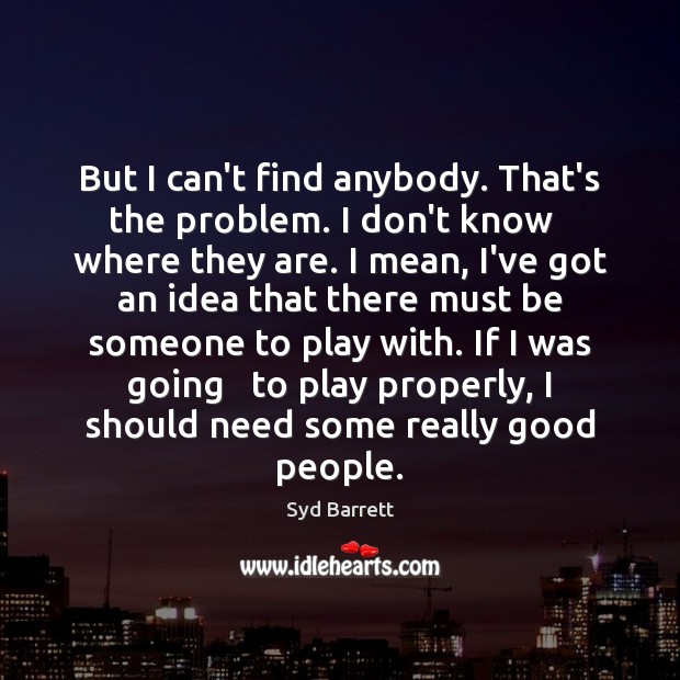 But I can't find anybody. That's the problem. I don't know   where Image