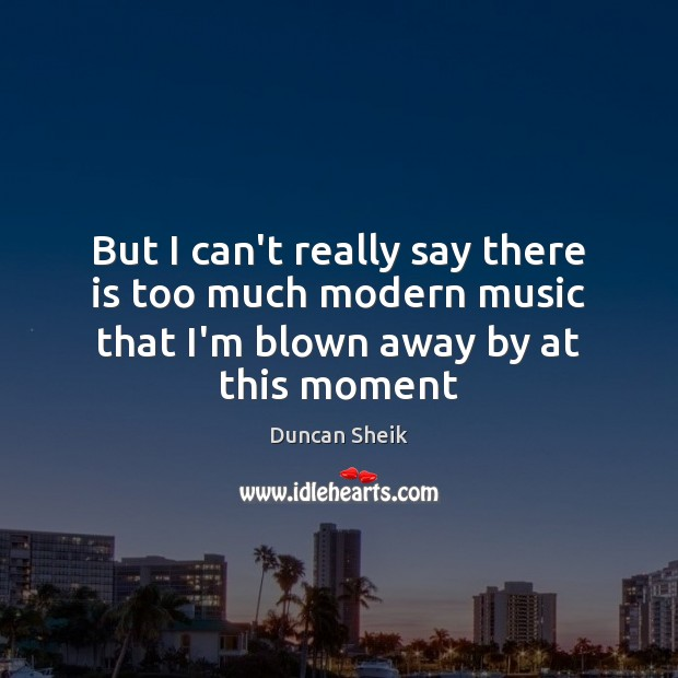 But I can't really say there is too much modern music that Duncan Sheik Picture Quote