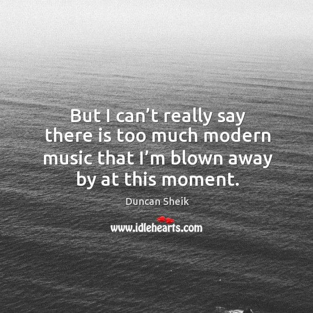 But I can't really say there is too much modern music that I'm blown away by at this moment. Duncan Sheik Picture Quote