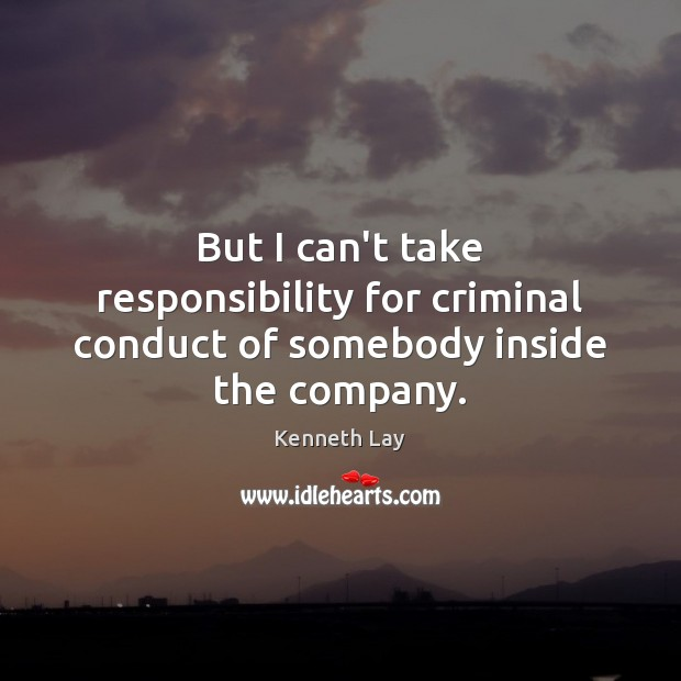 But I can't take responsibility for criminal conduct of somebody inside the company. Image
