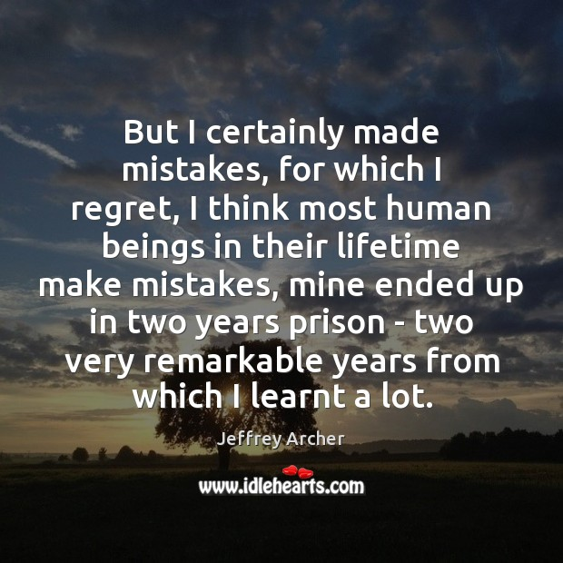 But I certainly made mistakes, for which I regret, I think most Jeffrey Archer Picture Quote