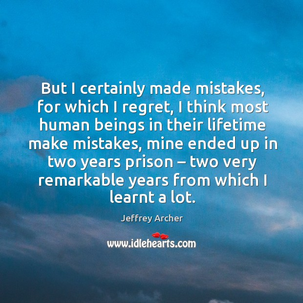 But I certainly made mistakes, for which I regret, I think most human beings in their lifetime make mistakes Jeffrey Archer Picture Quote