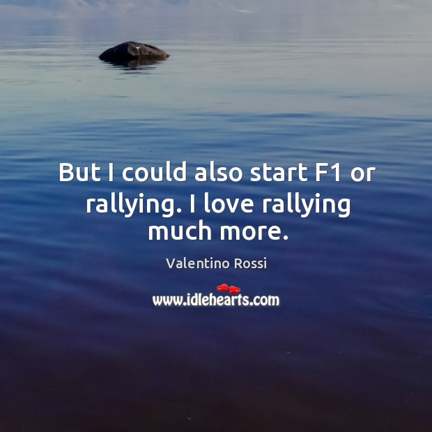 But I could also start f1 or rallying. I love rallying much more. Image