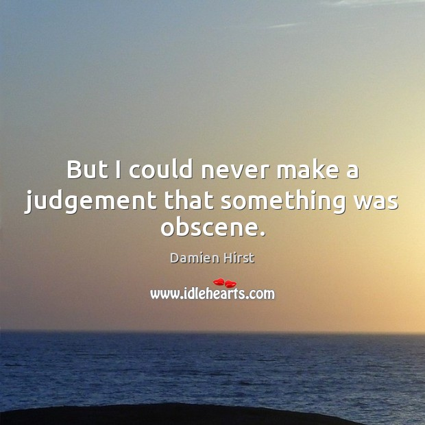But I could never make a judgement that something was obscene. Damien Hirst Picture Quote