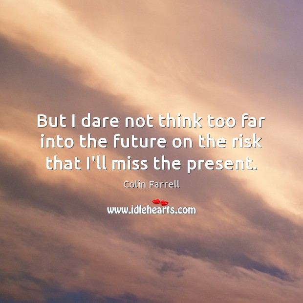 But I dare not think too far into the future on the risk that I'll miss the present. Colin Farrell Picture Quote