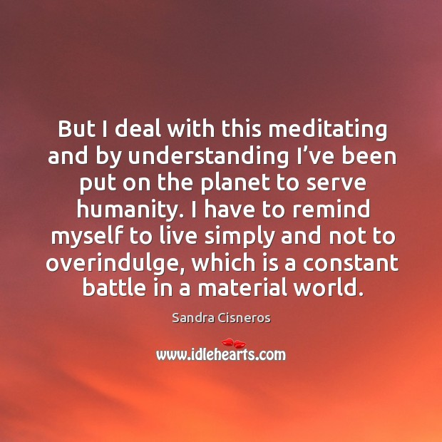 But I deal with this meditating and by understanding I've been put on the planet to serve humanity. Image