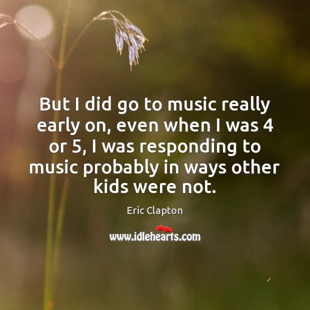 Image, But I did go to music really early on, even when I
