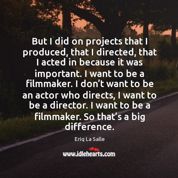 But I did on projects that I produced, that I directed, that I acted in because it was important. Image