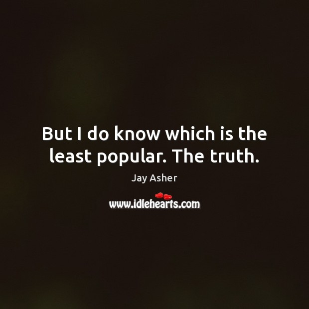 But I do know which is the least popular. The truth. Jay Asher Picture Quote