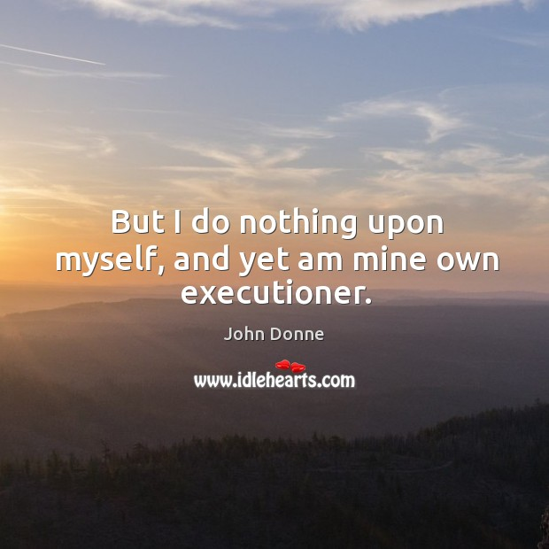 But I do nothing upon myself, and yet am mine own executioner. Image