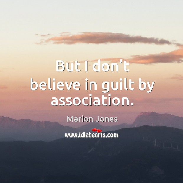 But I don't believe in guilt by association. Image