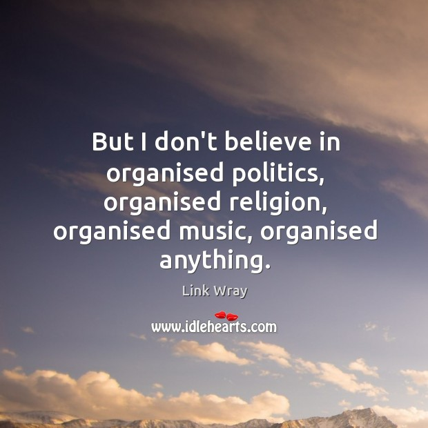 But I don't believe in organised politics, organised religion, organised music, organised Link Wray Picture Quote