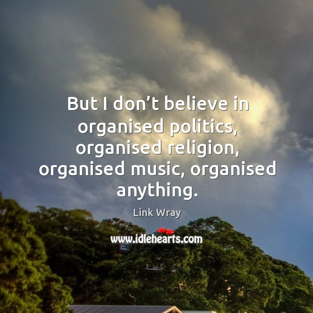 But I don't believe in organised politics, organised religion, organised music, organised anything. Link Wray Picture Quote