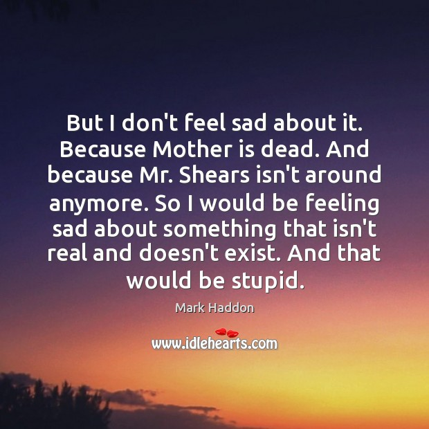 But I don't feel sad about it. Because Mother is dead. And Image