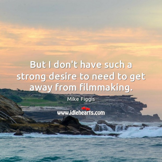 But I don't have such a strong desire to need to get away from filmmaking. Mike Figgis Picture Quote